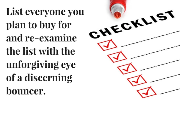 List everyone you plan to buy for and re-examine the list with the unforgiving eye of a discerning bouncer.
